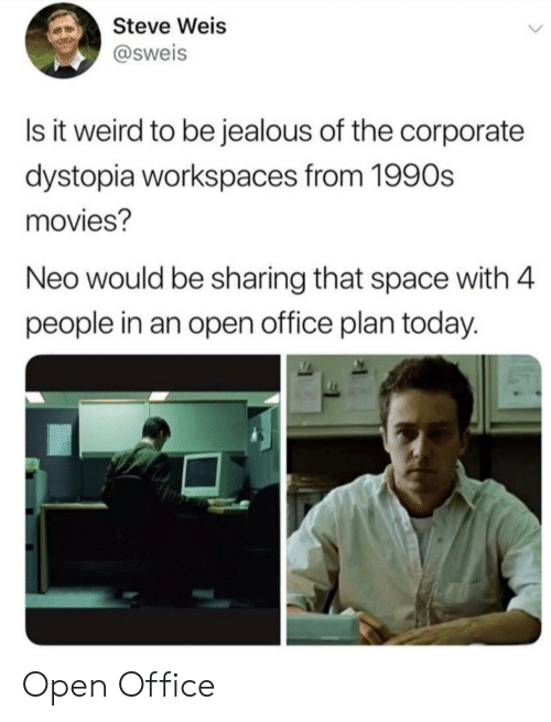 Jealous, Movies, and Weird: Steve Weis  @sweis  Is it weird to be jealous of the corporate  dystopia workspaces from 1990s  movies?  Neo would be sharing that space with 4  people in an open office plan today. Open Office