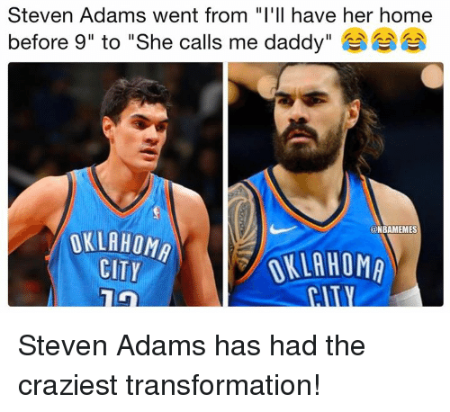 "Nba, Steven Adams, and Home: Steven Adams went from ""I'll have her home  before 9"" to ""She calls me daddy""  @NBAMEMES  OKLAHOMA  CITY  OKLAHOMA Steven Adams has had the craziest transformation!"