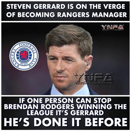 Memes, Steven Gerrard, and Rangers: STEVEN GERRARD IS ON THE VERGE  OF BECOMING RANGERS MANAGER  EAD  IF ONE PERSON CAN STOP  BRENDAN RODGERS WINNING THE  LEAGUE IT'S GERRARD  HE'S DONE IT BEFORE