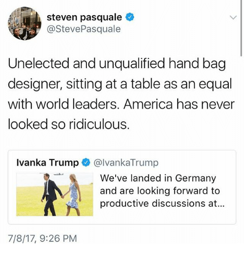 America, Memes, and Germany: steven pasquale  @StevePasquale  Unelected and unqualified hand bag  designer, sitting at a table as an equal  with world leaders. America has never  looked so ridiculous  Ivanka Trump @lvankaTrump  We've landed in Germany  and are looking forward to  productive discussions at...  7/8/17, 9:26 PM