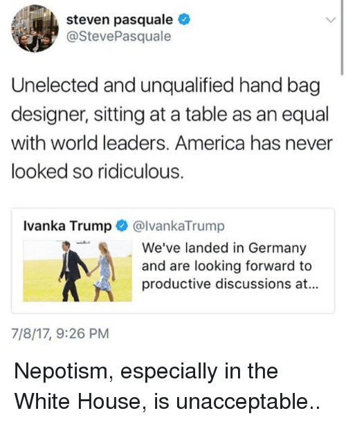 Népotisme: steven pasquale  @StevePasquale  Unelected and unqualified hand bag  designer, sitting at a table as an equal  with world leaders. America has never  looked so ridiculous.  Ivanka Trump @lvankaTrump  We've landed in Germany  and are looking forward to  productive discussions at...  7/8/17, 9:26 PM Nepotism, especially in the White House, is unacceptable..