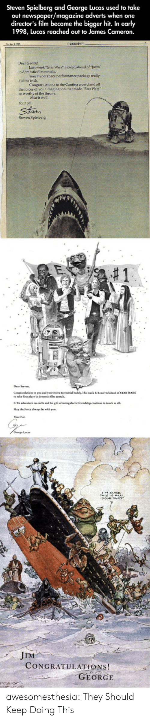 "Star Wars, Tumblr, and Blog: Steven Spielberg and George Lucas used to take  out newspaper/magazine adverts when one  director's film became the bigger hit. In early  1998, Lucas reached out to James Cameron.  Dear George.  Last week ""Star Wars"" moved ahead of ""laws""  in domestic film rentals  Your hyperspace performance package really  did the  Congratulations to the Cantina crowd and all  the forces of your imagination that made """"Star Wars""  so worthy of the throne.  ear it well.  Your pal,  Strin  Steven Spielberg  Congratalations to you and your Extra-Terrestrial buddy This week E.T. moved abead of STAR WARS  to take first elace in domestic film rentals.  E.T adventure on earth and his gift of intergalactic friendship continue to touch us all.  May the Force always be with you.  George Locas  JIM  CONGRATULATIONS!  GEORGE awesomesthesia:  They Should Keep Doing This"