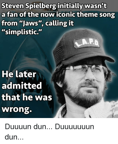 """Memes, Steven Spielberg, and Iconic: Steven Spielberg initially wasn't  a fan of the now iconic theme song  from """"Jaws"""", calling it  """"simplistic.""""  He later  admitted  that he was  wrong. Duuuun dun... Duuuuuuun dun..."""