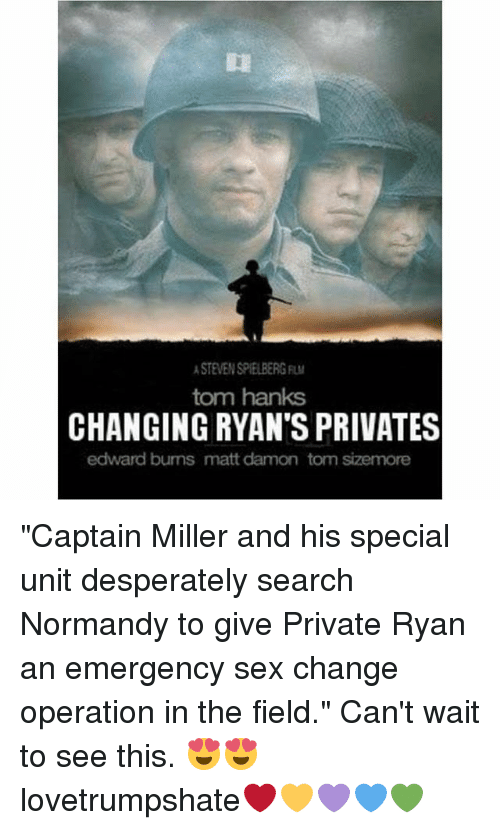 "Matt Damon, Memes, and Sex: STEVEN SPIELBERG  tom hanks  CHANGING RYAN'S PRIVATES  edward bums matt damon tom sizemore ""Captain Miller and his special unit desperately search Normandy to give Private Ryan an emergency sex change operation in the field."" Can't wait to see this. 😍😍 lovetrumpshate❤️💛💜💙💚"