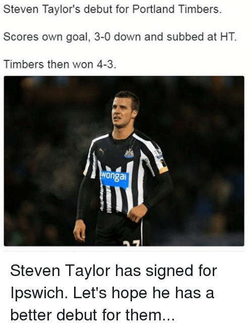 Timbers: Steven Taylor's debut for Portland Timbers.  Scores own goal, 3-0 down and subbed at HT  Timbers then won 4-3.  Wongai Steven Taylor has signed for Ipswich. Let's hope he has a better debut for them...