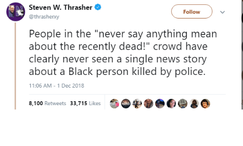 """Anaconda, News, and Police: Steven W. Thrasher  @thrasherxy  Followv  People in the """"never say anything mean  about the recently dead!"""" crowd have  clearly never seen a single news story  about a Black person killed by police.  11:06 AM - 1 Dec 2018  8,100 Retweets 33,715 Likes"""