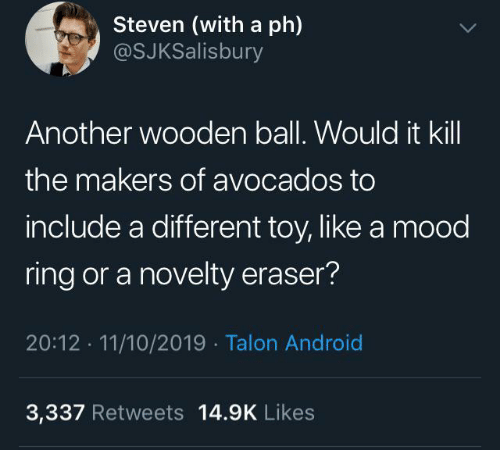 Android, Mood, and Another: Steven (with a ph)  @SJKSalisbury  Another wooden ball. Would it kill  the makers of avocados to  include a different toy, like a mood  ring or a novelty eraser?  20:12 11/10/2019 Talon Android  3,337 Retweets 14.9K Likes