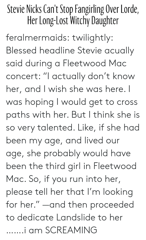 """Blessed, Lorde, and Run: Stevie Nicks Can't Stop Fangirling Over lorde,  Her LongLost Witchy Daughter feralmermaids: twilightly: Blessed headline Stevie acually said during a Fleetwood Mac concert: """"I actually don't know her, and I wish she was here. I was hoping I would get to cross paths with her. But I think she is so very talented. Like, if she had been my age, and lived our age, she probably would have been the third girl in Fleetwood Mac. So, if you run into her, please tell her that I'm looking for her."""" —and then proceeded to dedicate Landslide to her …….i am SCREAMING"""