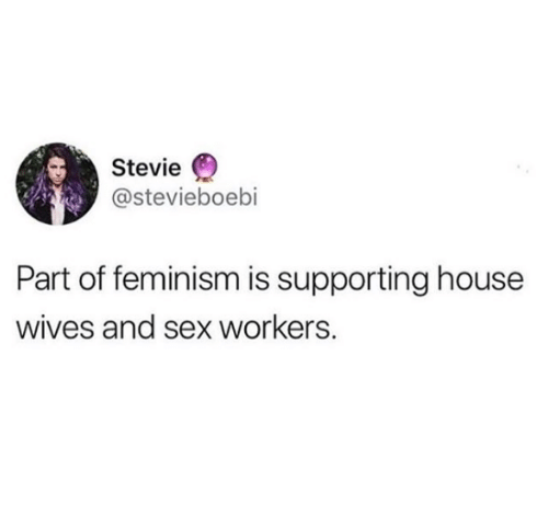 Feminism, Sex, and House: Stevie  @stevieboebi  Part of feminism is supporting house  wives and sex workers.
