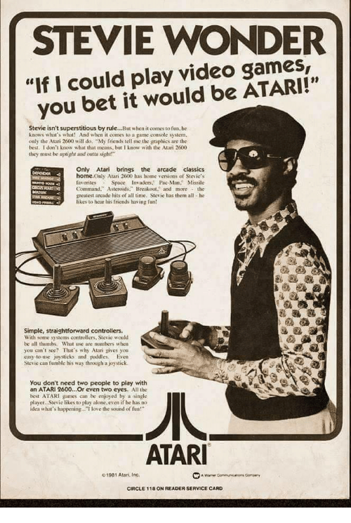 """Stevie Wonder: STEVIE WONDER  """"If I could play video games,  you bet it would be ATARI!""""  01  Stevie isn't superstitious by rule...But when it comes to fun. he  knows what's what! And when it comes to a game console system.  only the Atari 2600 will do """"My friends tell me the graphics are the  best. I don't know what that means, but I know with the Atari 2600  they must be uplight and otsight!  Only Atari brings the arcade classics  home.Only Atari 2600 has home versions of Stevie's  favorites Space Invaders. Pac-Man. Missile  Command."""" Asteroids. Breakout. and morethe  greatest arcade hits of all time, Stevie has them all he  likes to hear his friends having fun  Simple, straightforward controllers.  With some systems controllers, Stevie would  be all thumbs. What use are numbers w hen  you can't see? That's why Atari gives you  easy-to-use joysticks and paddies. Even  Stevie can fumble his way through a joystick.  You don't need two people to play with  an ATARI 2600...Or even two eyes. All the  best ATARI games can be enjoyed by a single  player. Stevie likes to play alone. even if he has no  idea what's happening.. love the sound of fun!""""  ATAR  01981 Atan, Inc.  CIRCLE 118 ON READER SERVICE CARD"""