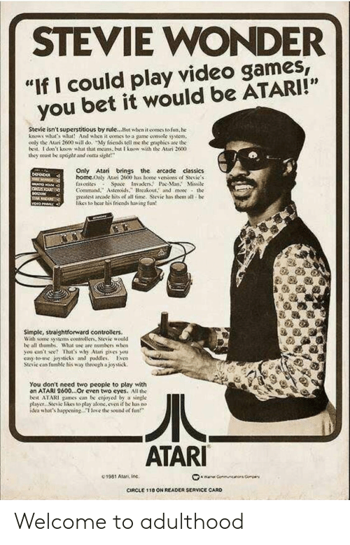 """Stevie Wonder: STEVIE WONDER  """"If I could play video games  you bet it would be ATARI!""""  Stevie isn't superstitious by rule...Hut when it comes to fun, he  knows what's wht And when it oomes to a game smsotc syem,  oaly the Atari 2600 will do, My friends tell me the graphies are the  bed. I don't knowsht that as but know with the Atari 2600  they must be upoght and ontta sigh  Only Atari brings the arcade classics  home.ooly Atari 2600 has bene、enions of Sievie.s  faiotisos Space Invakr.P Ma. Missile  Command.Asteroidsreakout. and more the  meatest arcade hits of all time. Sievie has them all he  likes to hear his friends having fun  Simple, straightforward controllers.  Wah some tens contrellers, Stevie would  be all thumb. What ase are numbers uhen  you ceent Thaas why Alar gives ou  cay to-use joysticks and pdleso  Stcic can fumic his way through ajoytick.  You don't need two people to play with  an ATARI 2600...Or cven two eyes. All the  best ATARI games con be cnjoyod by a single  payer.. Stevic likes to play aloc.even if be has no  dea whats happeningoe the sound of  ATARI  C1981 Alan, Inc.  CIRCLE 1 18 ON READER SERVICE CARD Welcome to adulthood"""