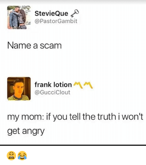 Memes, Angry, and Truth: StevieQue  @PastorGambit  Name a scam  frank lotion  @GucciClout  my mom: if you tell the truth i won't  get angry 😩😂