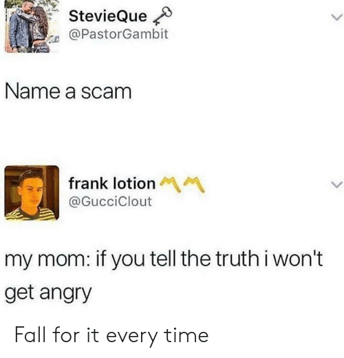 Truthful: StevieQue  @PastorGambit  Name a scam  frank lotion  @GucciClout  my mom: if you tell the truth i won't  get angry Fall for it every time
