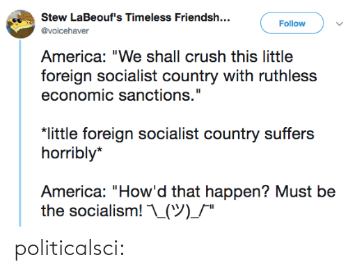 "economic: Stew LaBeouf's Timeless Friendsh..  Follow  @voicehaver  America: ""We shall crush this little  foreign socialist country with ruthless  economic sanctions.""  ""little foreign socialist country suffers  horribly*  America: ""How'd that happen? Must be  the socialism! ..(ツ)/"" politicalsci:"