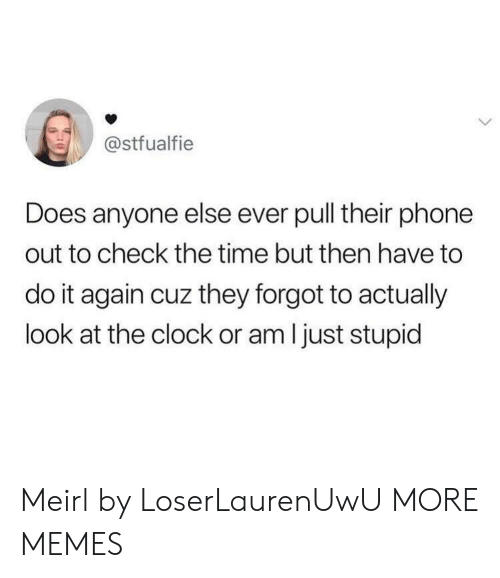 Clock, Dank, and Do It Again: @stfualfie  Does anyone else ever pull their phone  out to check the time but then have to  do it again cuz they forgot to actually  look at the clock or am I just stupid Meirl by LoserLaurenUwU MORE MEMES