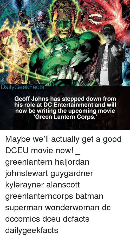 Batman, Memes, and Superman: Sti  : 1956  DailyGeekFacts  Geoff Johns has stepped down from  his role at DC Entertainment and will  now be writing the upcoming movie  'Green Lantern Corps.' Maybe we'll actually get a good DCEU movie now! _ greenlantern haljordan johnstewart guygardner kylerayner alanscott greenlanterncorps batman superman wonderwoman dc dccomics dceu dcfacts dailygeekfacts