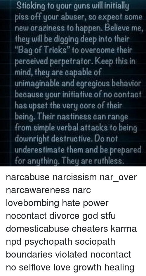 """Narcing: Sticking to your guns will initially  piss off your abuser, so expect some  new eraziness to happen. Believe me,  they will be digging deep into their  Bag of Trioks"""" to overcome their  perceived perpetrator. Keep this in  mind, they are capable of  unimaginable and egregious behavior  because your initiative of no contact  has upset the very core of their  being. Their nastiness can range  from simple verbal attacks to being  downright destructive. Do not  underestimate them and be prepared  for anything. They are ruthless. narcabuse narcissism nar_over narcawareness narc lovebombing hate power nocontact divorce god stfu domesticabuse cheaters karma npd psychopath sociopath boundaries violated nocontact no selflove love growth healing"""
