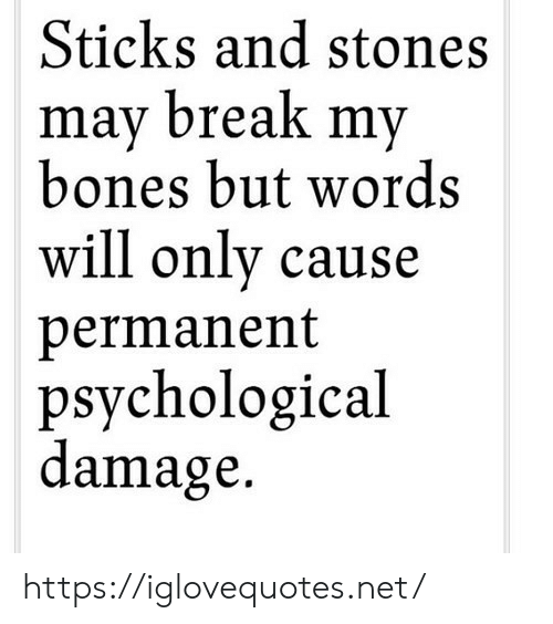 psychological: Sticks and stones  mav break mv  bones but words  will only cause  permanent  psychological  damage. https://iglovequotes.net/