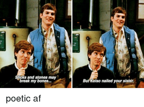 Bones, Memes, and Nails: Sticks and stones may  break my bones...  But Kelso nailed your sister. poetic af