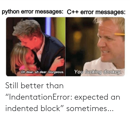 "expected: Still better than ""IndentationError: expected an indented block"" sometimes…"