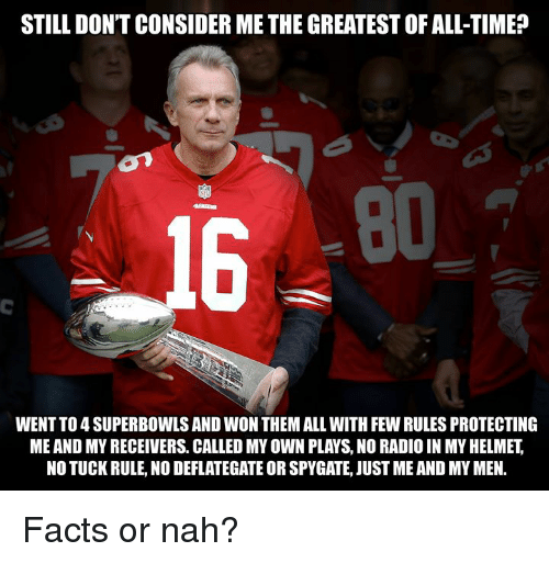 Facts, Nfl, and Radio: STILL DON'T CONSIDER ME THE GREATEST OF ALL-TIME?  80  16  WENT TO 4 SUPERBOWLS AND WON THEM ALL WITH FEW RULES PROTECTING  ME AND MY RECEIVERS. CALLED MY OWN PLAYS, NO RADIO IN MY HELMET,  NO TUCK RULE, NO DEFLATEGATE OR SPYGATE, JUST ME AND MY MEN. Facts or nah?