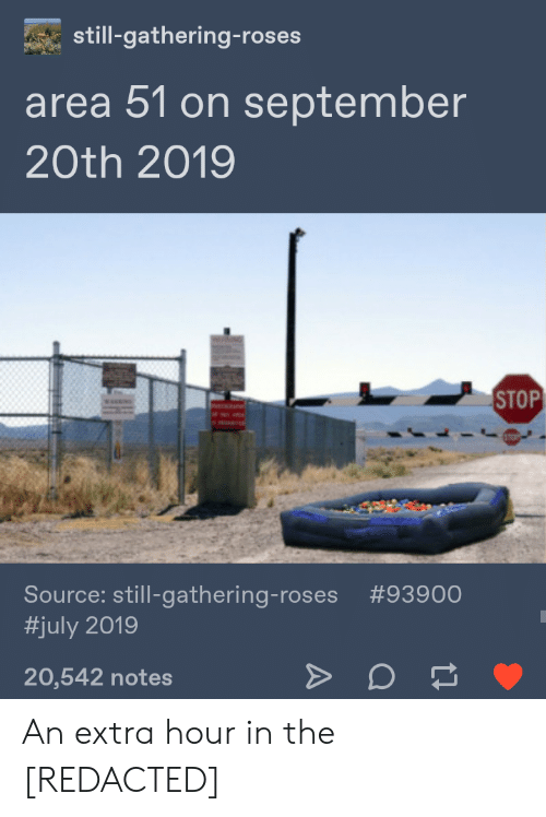 Tumblr, Area 51, and Source: still-gathering-roses  area 51 on september  20th 2019  STOP  Source: still-gathering-roses #93900  #july2019  7  20,542 notes An extra hour in the [REDACTED]