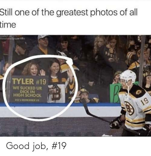 Dick: Still one of the greatest photos of all  time  Masshoporet  Bgly  TYLER #19  BR  WE SUCKED UR  DICK IN  HIGH SCHOOL  DO U REMEMRER US  19 Good job, #19