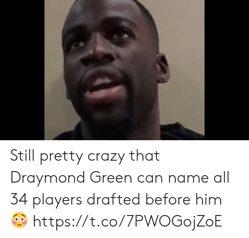 Draymond Green: Still pretty crazy that Draymond Green can name all 34 players drafted before him 😳 https://t.co/7PWOGojZoE