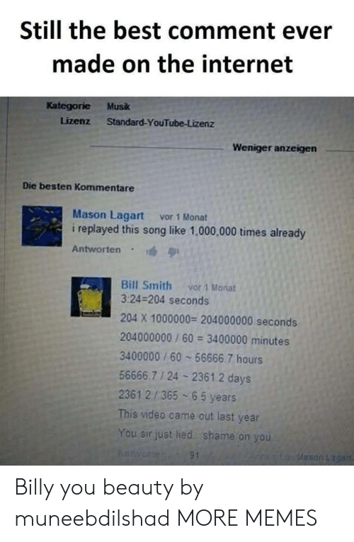 Dank, Internet, and Memes: Still the best comment ever  made on the internet  Kategorie Musk  Lizenz Standard-YouTube-Lizenz  Weniger anzeigen  Die besten Kommentare  Mason Lagart vor 1 Monat  i replayed this song like 1,000,000 times already  Antworten  Bill Smith vor 1 Manat  3:24-204 seconds  204 X 1000000 204000000 seconds  204000000/60 3400000 minutes  3400000/60 56666.7 hours  56666.7 1 24 2361.2 days  2361 2/365 65 years  This video came out last year  You sir just lied shame on you Billy you beauty by muneebdilshad MORE MEMES