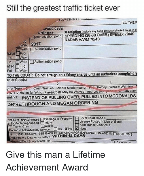 Memes, Traffic, and Date: Still the greatest traffic ticket ever  TOWNSHIP U  DID THEF  PACC Codol  ördinance  Authonzetion pend SPEEDING (28-30 OVER) SPEED:70/40  Doscrlption (include any bond amount collected on each ch  RADAR ANM 70/40  .9  Wav   2017  Warn  □Authorization pend  Misd Fu  or □Warn  Misd Fug  Authorization pend  TO THE COURT:trn on a folony chargo untl an authorized complaint l  θnse Code(s)  yor Tv e en:CNilinfraction Misd= Misdemeanor Fol :Flony Warne warn no-s  valy Violation for Which Fines/Costs May be Weived Authnpond  bmarks INSTEAD OF PULLING OVER, PULLED INTO MCDONALDSs  DRIVETHROUGH AND BEGAN ORDERING  Auonzetion  CHECK IF APPROPRIATEロDamage to Property  Local Court Bond $  Liconse Posted in Lieu of Bond  Vehiclo Impounded □Injury  □Traffic Crash Death  Person in Activo Matery Service NsENO 财None  Appoarance Cortificato  SEE DATE BEOW SEE BACK OF CITATION FOR EXPLANATION ANDINSTRUCTIONS  Appoorenco Dato on or bofore WITHIN 14 DAYS  ing Deto (t epplicoblo) on Give this man a Lifetime Achievement Award