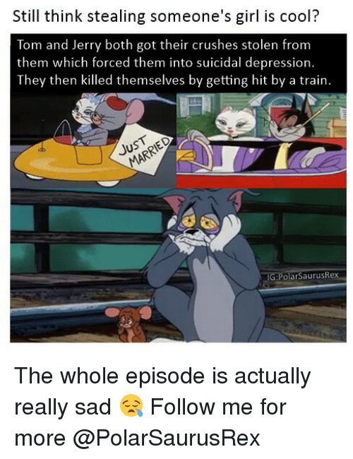 Memes, Cool, and Depression: Still think stealing someone's girl is cool?  Tom and Jerry both got their crushes stolen from  them which forced them into suicidal depression  They then killed themselves by getting hit by a train.  PolarSaurusRex The whole episode is actually really sad 😪 Follow me for more @PolarSaurusRex