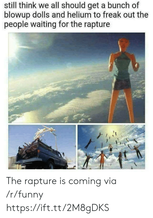 Funny, Waiting..., and Helium: still think we all should get a bunch of  blowup dolls and helium to freak out the  people waiting for the rapture The rapture is coming via /r/funny https://ift.tt/2M8gDKS