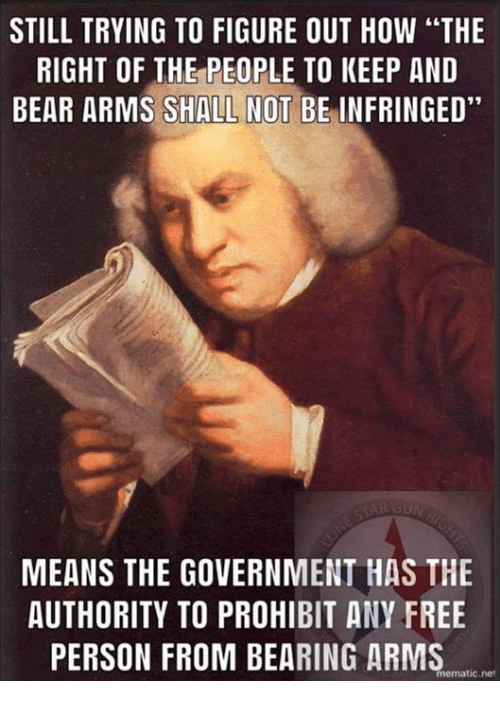 "Memes, Bear, and Free: STILL TRYING TO FIGURE OUT HOW ""THE  RIGHT OF THE PEOPLE TO KEEP AND  BEAR ARMS SHALL NOT BE INFRINGED""  MEANS THE GOVERNMENT HAS THE  AUTHORITY TO PROHIBIT ANY FREE  PERSON FROM BEARING ARMS  mematic.net"