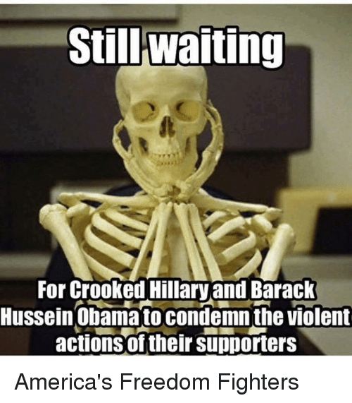 Memes, Violent, and Freedom: Still Waiting  For Crooked Hillary and Barack  Hussein Obama to condemnthe violent  actions of their supporters America's Freedom Fighters