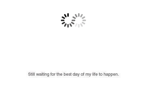 Life, Best, and Waiting...: Still waiting for the best day of my life to happen.