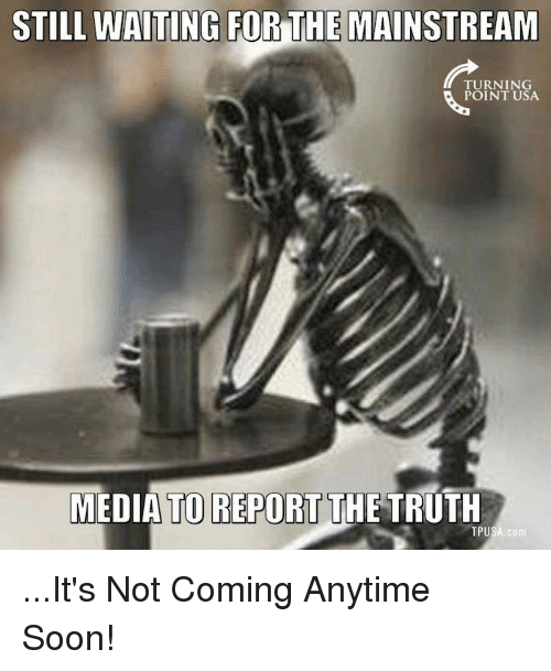 Memes, Soon..., and Truth: STILL WAITING FOR THE MAINSTREAM  TURNING  POINT USA  MEDIA TO REPORT THE TRUTH  TPUSA com ...It's Not Coming Anytime Soon!