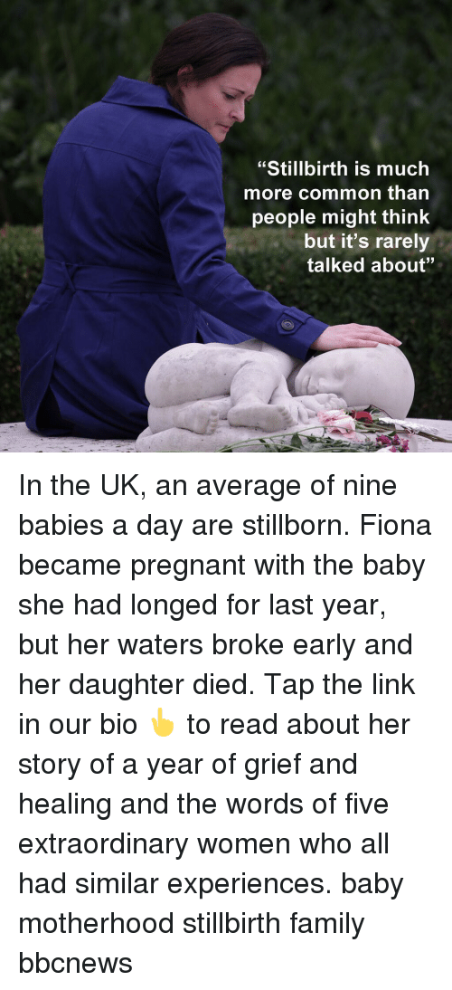 "Family, Memes, and Pregnant: ""Stillbirth is much  more common than  people might think  but it's rarely  talked about"" In the UK, an average of nine babies a day are stillborn. Fiona became pregnant with the baby she had longed for last year, but her waters broke early and her daughter died. Tap the link in our bio 👆 to read about her story of a year of grief and healing and the words of five extraordinary women who all had similar experiences. baby motherhood stillbirth family bbcnews"