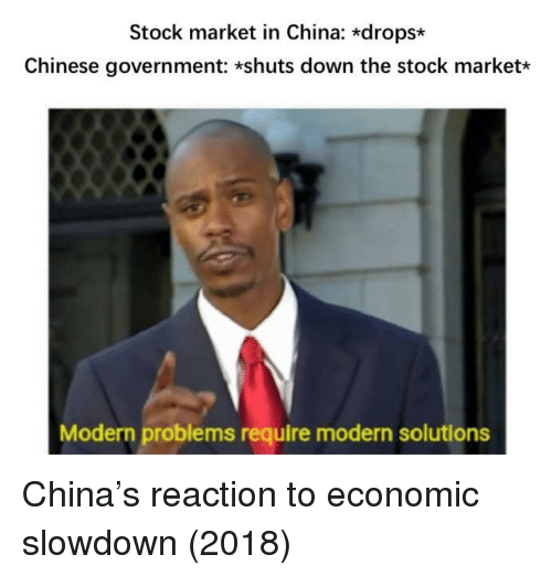 economic: Stock market in China: *drops*  Chinese government: *shuts down the stock market*  Modern problems require modern solutions China's reaction to economic slowdown (2018)