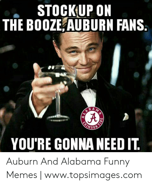 Topsimages: STOCKUP ON  THE BOOZE AUBURN FANS  B A  YOU'RE GONNA NEED IT Auburn And Alabama Funny Memes | www.topsimages.com