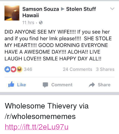 """Love, Good Morning, and Good: Stolen Stuff  Samson Souza  Hawaii  11 hrs .  DID ANYONE SEE MY WIFE!!!! If you see her  and if you find her Imk please!! SHE STOLE  MY HEART!!!! GOOD MORNING EVERYONE  HAVE A AWESOME DAY!!! ALOHA!! LIVE  LAUGH LOVE!!! SMILE HAPPY DAY ALL!!  346  24 Comments 3 Shares  Like Comment  → Share <p>Wholesome Thievery via /r/wholesomememes <a href=""""http://ift.tt/2eLu97u"""">http://ift.tt/2eLu97u</a></p>"""
