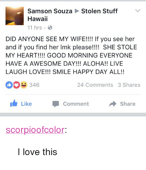 """Love, Tumblr, and Good Morning: Stolen Stuff  Samson Souza  Hawaii  11 hrs  DID ANYONE SEE MY WIFE!!!! If you see her  and if you find her Imk please!!!! SHE STOLE  MY HEART!!!! GOOD MORNING EVERYONE  HAVE A AWESOME DAY!!! ALOHA!! LIVE  LAUGH LOVE!!! SMILE HAPPY DAY ALL!!  346  24 Comments 3 Shares  1 Like  Comment  Share <p><a class=""""tumblr_blog"""" href=""""http://scorpioofcolor.tumblr.com/post/146342270761"""">scorpioofcolor</a>:</p> <blockquote> <p>I love this</p> </blockquote>"""