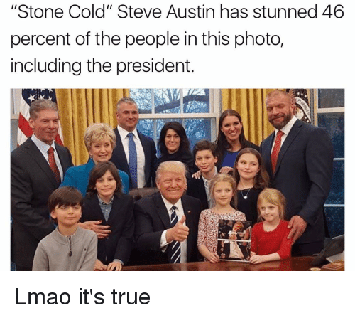 """cold-steve-austin: """"Stone Cold"""" Steve Austin has stunned 46  percent of the people in this photo,  including the president. Lmao it's true"""
