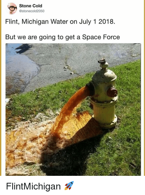 Memes, Michigan, and Space: Stone Cold  @stonecold2050  Flint, Michigan Water on July 1 2018  But we are going to get a Space Force FlintMichigan 🚀