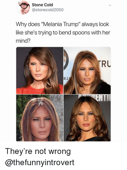 "Funny, Melania Trump, and Trump: Stone Cold  @stonecold2050  Why does ""Melania Trump"" always look  like she's trying to bend spoons with her  mind?  RL They're not wrong @thefunnyintrovert"