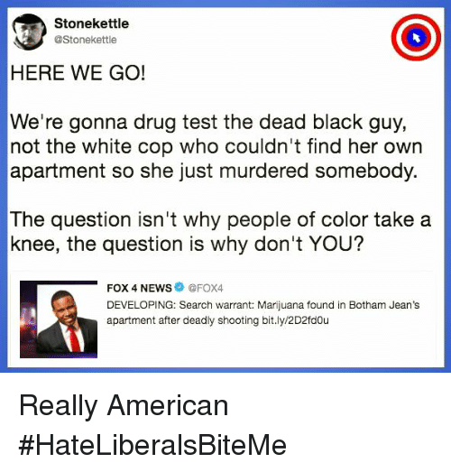 News, American, and Black: Stonekettle  @Stonekettle  HERE WE GO!  We're gonna drug test the dead black guy,  not the white cop who couldn't find her own  apartment so she just murdered somebody.  The question isn't why people of color take a  knee, the question is why don't YOU?  -FOX 4 NEWS ● @FOX4  DEVELOPING: Search warrant: Marijuana found in Botham Jean's  apartment after deadly shooting bit.ly/2D2fdou Really American  #HateLiberalsBiteMe
