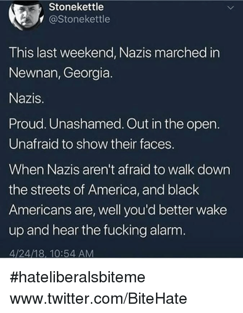 America, Fucking, and Streets: Stonekettle  @Stonekettle  This last weekend, Nazis marched in  Newnan, Georgia.  Nazis.  Proud. Unashamed. Out in the open.  Unafraid to show their faces.  When Nazis aren't afraid to walk down  the streets of America, and black  Americans are, well you'd better wake  up and hear the fucking alarm  4/24/18, 10:54 AM #hateliberalsbiteme  www.twitter.com/BiteHate