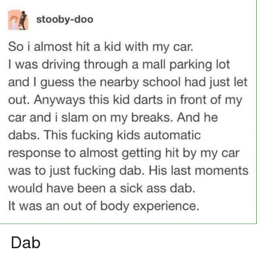 The Dab, Driving, and School: stooby-doo  So i almost hit a kid with my car.  I was driving through a mall parking lot  and I guess the nearby school had just let  out. Anyways this kid darts in front of my  car and i slam on my breaks. And he  dabs. This fucking kids automatic  response to almost getting hit by my car  was to just fucking dab. His last moments  would have been a sick ass dab  It was an out of body experience. Dab