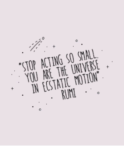 Acting, Rum, and Universe: STOP ACTING SO SMALL  YOU ARE THE UNIVERSE  N ECSTATIC MOTION  RUM  0
