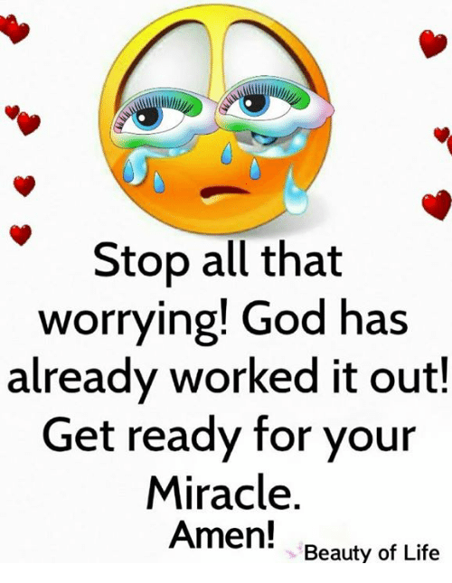 God, Life, and Memes: Stop all that  worrying! God has  already worked it out!  Get ready for your  Miracle  Amen!  Beauty of Life