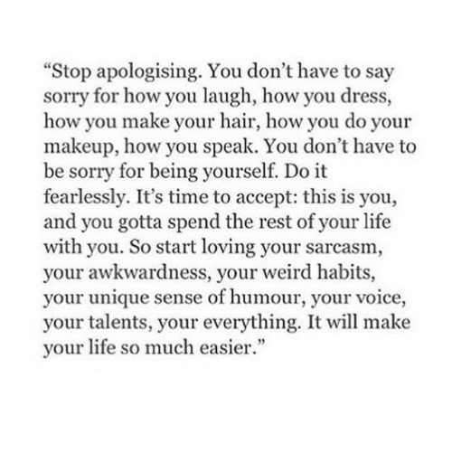 "Life, Makeup, and Sorry: ""Stop apologising. You don't have to say  sorry for how you laugh, how you dress,  how you make your hair, how you do your  makeup, how you speak. You don't have to  be sorry for being yourself. Do it  fearlessly. It's time to accept: this is you,  and you gotta spend the rest of your life  with you. So start loving your sarcasm,  your awkwardness, your weird habits,  your unique sense of humour, your voice,  your talents, your everything. It will make  your life so much easier."""